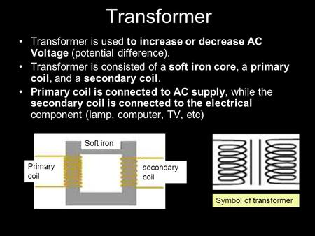 Transformer Transformer is used to increase or decrease AC Voltage (potential difference). Transformer is consisted of a soft iron core, a primary coil,