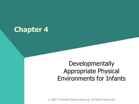 © 2007 Thomson Delmar Learning. All Rights Reserved. Developmentally Appropriate Physical Environments for Infants Chapter 4.