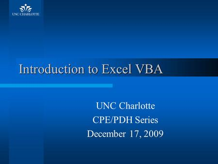 Introduction to Excel VBA UNC Charlotte CPE/PDH Series December 17, 2009.