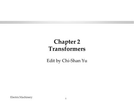 Chapter 2 Transformers Edit by Chi-Shan Yu Electric Machinery.