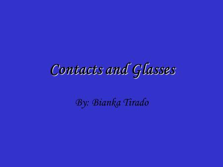 Contacts and Glasses By: Bianka Tirado. The Cornea The cornea is the transparent front part of the eye that covers the iris, pupil, and anterior chamber,