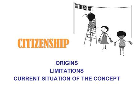 CITIZENSHIP ORIGINS LIMITATIONS CURRENT SITUATION OF THE CONCEPT.