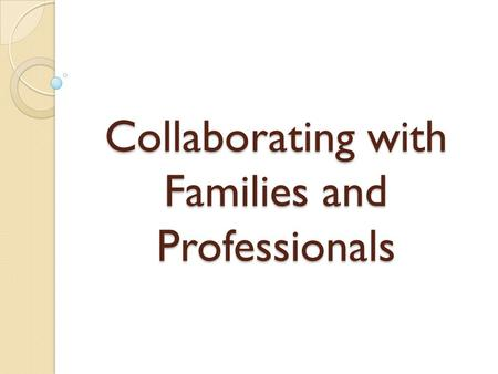 Collaborating with Families and Professionals. Objectives Participants will consider what families experience when they learn their child has a special.