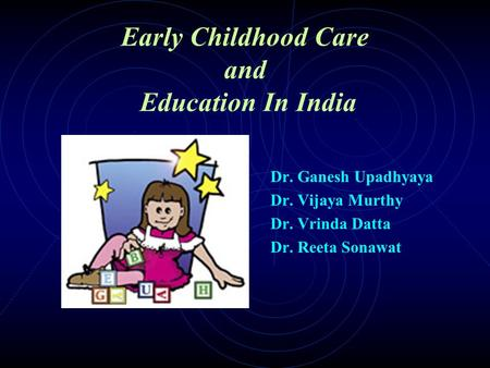 Early Childhood Care and Education In India Dr. Ganesh Upadhyaya Dr. Vijaya Murthy Dr. Vrinda Datta Dr. Reeta Sonawat.