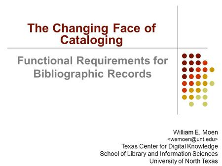 Functional Requirements for Bibliographic Records The Changing Face of Cataloging William E. Moen Texas Center for Digital Knowledge School of Library.