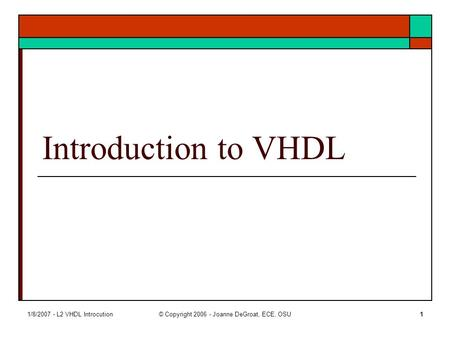 1/8/2007 - L2 VHDL Introcution© Copyright 2006 - Joanne DeGroat, ECE, OSU1 Introduction to VHDL.