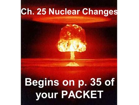 Ch. 25 Nuclear Changes Begins on p. 35 of your PACKET.