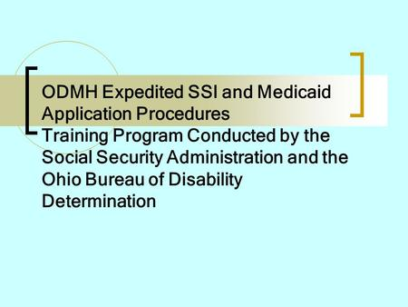 ODMH Expedited SSI and Medicaid Application Procedures Training Program Conducted by the Social Security Administration and the Ohio Bureau of Disability.
