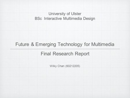 Future & Emerging Technology for Multimedia Wilky Chan (60212205) University of Ulster BSc Interactive Multimedia Design Final Research Report.
