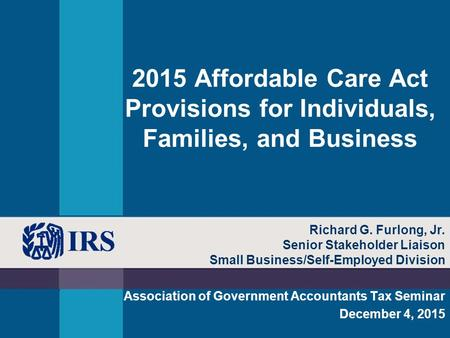 2015 Affordable Care Act Provisions for Individuals, Families, and Business Association of Government Accountants Tax Seminar December 4, 2015 Richard.