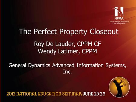 Please use the following two slides as a template for your presentation at NES. The Perfect Property Closeout Roy De Lauder, CPPM CF Wendy Latimer, CPPM.