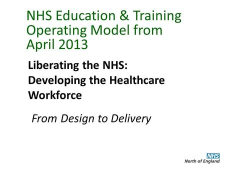 NHS Education & Training Operating Model from April 2013 Liberating the NHS: Developing the Healthcare Workforce From Design to Delivery.
