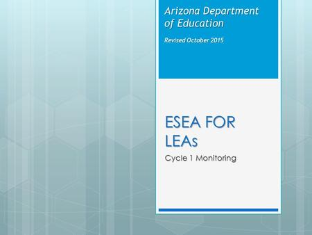 ESEA FOR LEAs Cycle 1 Monitoring Arizona Department of Education Revised October 2015.