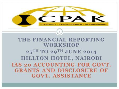 THE FINANCIAL REPORTING WORKSHOP 25 TH TO 29 TH JUNE 2014 HILLTON HOTEL, NAIROBI IAS 20 ACCOUNTING FOR GOVT. GRANTS AND DISCLOSURE OF GOVT. ASSISTANCE.
