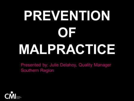 PREVENTION OF MALPRACTICE Presented by: Julie Delahoy, Quality Manager Southern Region.