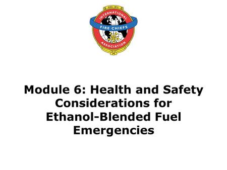 Module 6: Health and Safety Considerations for Ethanol-Blended Fuel Emergencies.