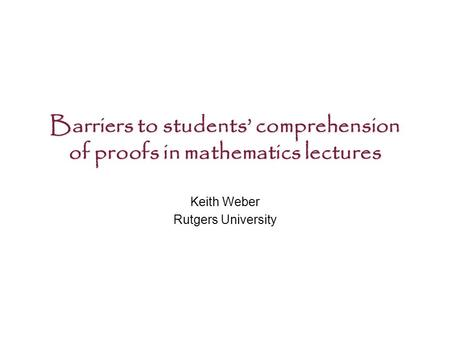 Barriers to students' comprehension of proofs in mathematics lectures Keith Weber Rutgers University.