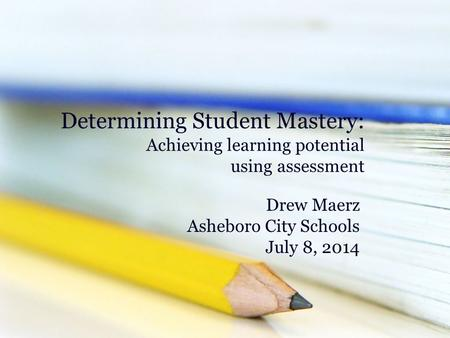 Determining Student Mastery: Achieving learning potential using assessment Drew Maerz Asheboro City Schools July 8, 2014.