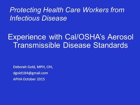 Experience with Cal/OSHA's Aerosol Transmissible Disease Standards Deborah Gold, MPH, CIH, APHA October 2015 Protecting Health Care.