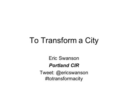 To Transform a City Eric Swanson Portland CIR #totransformacity.