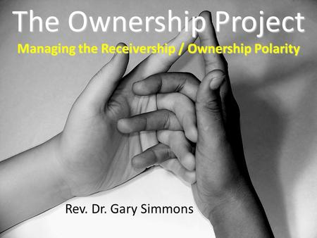 The Ownership Project Managing the Receivership / Ownership Polarity Rev. Dr. Gary Simmons.