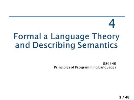 1 / 48 Formal a Language Theory and Describing Semantics 886340 Principles of Programming Languages 4.