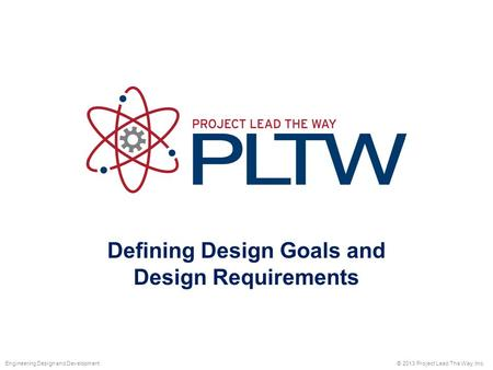 Defining Design Goals and Design Requirements © 2013 Project Lead The Way, Inc.Engineering Design and Development.