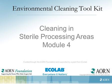 Environmental Cleaning Tool Kit Funded through the AORN Foundation and supported by a grant from Ecolab Cleaning in Sterile Processing Areas Module 4.