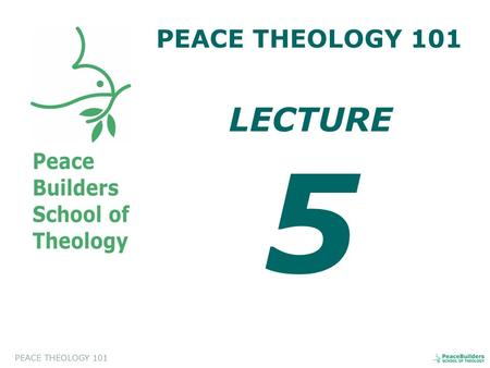 PEACE THEOLOGY 101 LECTURE 5. PEACE THEOLOGY 101 Introduction to Peace Theology. This course will help the students to appreciate and to evaluate a biblical.