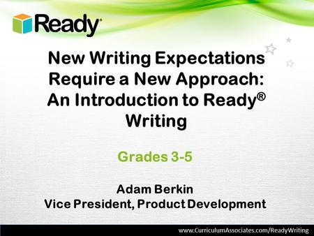 New Writing Expectations Require a New Approach: An Introduction to Ready ® Writing Grades 3-5 Adam Berkin Vice President, Product Development www.CurriculumAssociates.com/ReadyWriting.