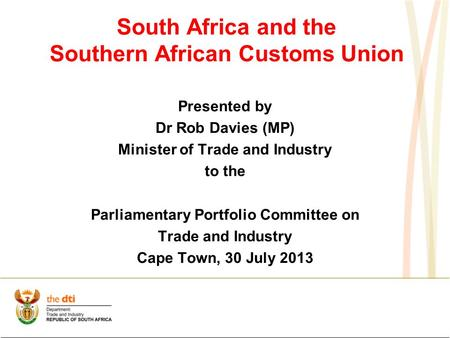 South Africa and the Southern African Customs Union Presented by Dr Rob Davies (MP) Minister of Trade and Industry to the Parliamentary Portfolio Committee.