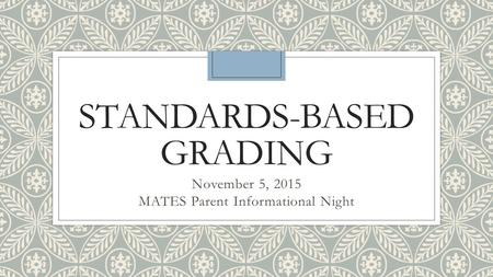 STANDARDS-BASED GRADING November 5, 2015 MATES Parent Informational Night.