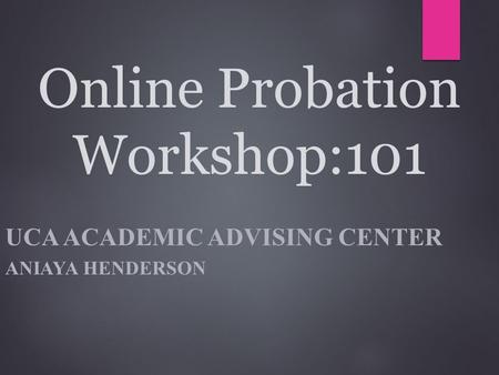 Online Probation Workshop:101 UCA ACADEMIC ADVISING CENTER ANIAYA HENDERSON.