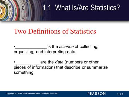 Copyright © 2014 Pearson Education. All rights reserved. 1.1-1 1.1 What Is/Are Statistics? Two Definitions of Statistics _____________ is the science of.