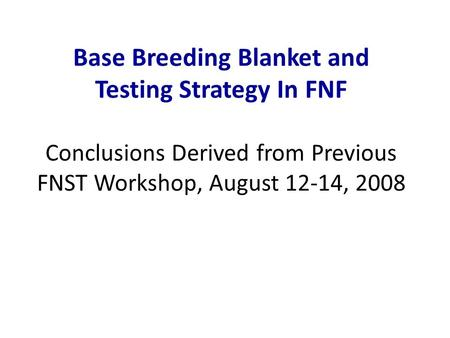 Base Breeding Blanket and Testing Strategy In FNF Conclusions Derived from Previous FNST Workshop, August 12-14, 2008.
