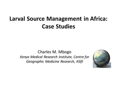 Larval Source Management in Africa: Case Studies Charles M. Mbogo Kenya Medical Research Institute, Centre for Geographic Medicine Research, Kilifi.