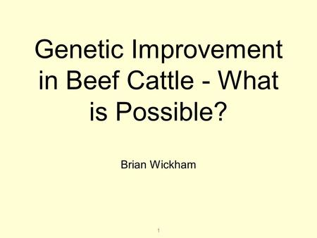 1 Genetic Improvement in Beef Cattle - What is Possible? Brian Wickham.