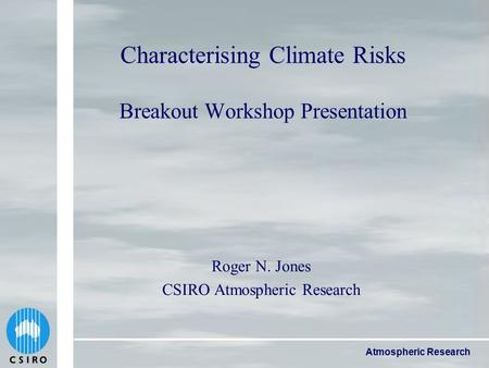 Atmospheric Research Characterising Climate Risks Breakout Workshop Presentation Roger N. Jones CSIRO Atmospheric Research.