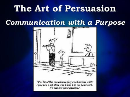The Art of Persuasion Communication with a Purpose.