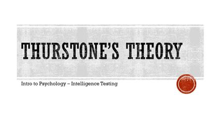 Intro to Psychology – Intelligence Testing.  L.L. Thurstone is a major opponent of Spearman's theory (two-factor)  After testing people on 50 different.
