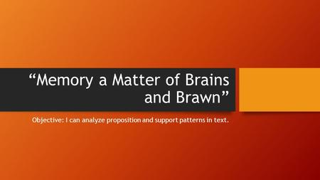 """Memory a Matter of Brains and Brawn"" Objective: I can analyze proposition and support patterns in text."