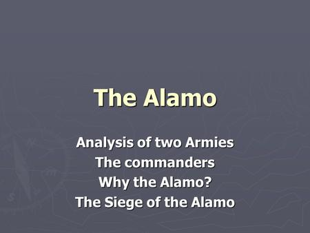 The Alamo Analysis of two Armies The commanders Why the Alamo? The Siege of the Alamo.