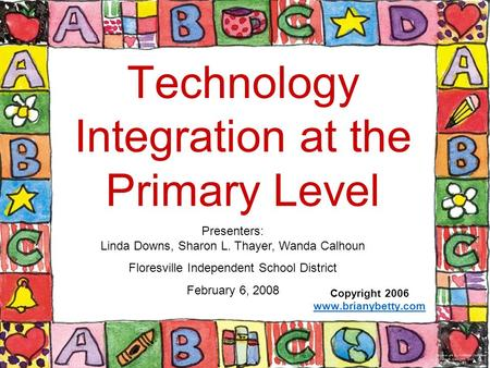 Technology Integration at the Primary Level Copyright 2006 www.brianybetty.com Presenters: Linda Downs, Sharon L. Thayer, Wanda Calhoun Floresville Independent.