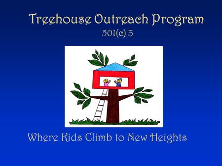 Treehouse Outreach Program 501(c) 3 Where Kids Climb to New Heights.