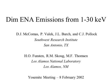 Dim ENA Emissions from 1-30 keV D.J. McComas, P. Valek, J.L. Burch, and C.J. Pollock Southwest Research Institute San Antonio, TX H.O. Funsten, R.M. Skoug,