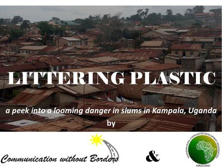 LITTERING PLASTIC a peek into a looming danger in slums in Kampala, Uganda by &