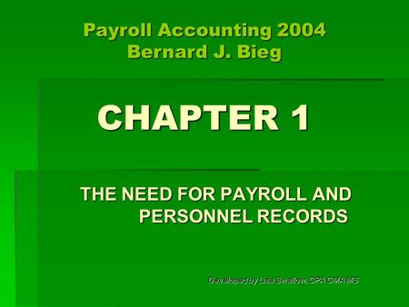 CHAPTER 1 THE NEED FOR PAYROLL AND PERSONNEL RECORDS Developed by Lisa Swallow, CPA CMA MS Payroll Accounting 2004 Bernard J. Bieg.