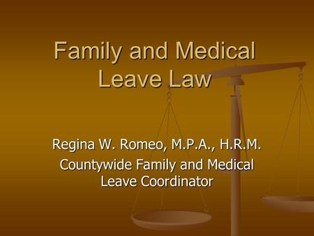 Family and Medical Leave Law Regina W. Romeo, M.P.A., H.R.M. Countywide Family and Medical Leave Coordinator.