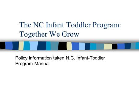 The NC Infant Toddler Program: Together We Grow Policy information taken N.C. Infant-Toddler Program Manual.