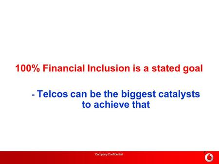 Company Confidential 1 100% Financial Inclusion is a stated goal - Telcos can be the biggest catalysts to achieve that.